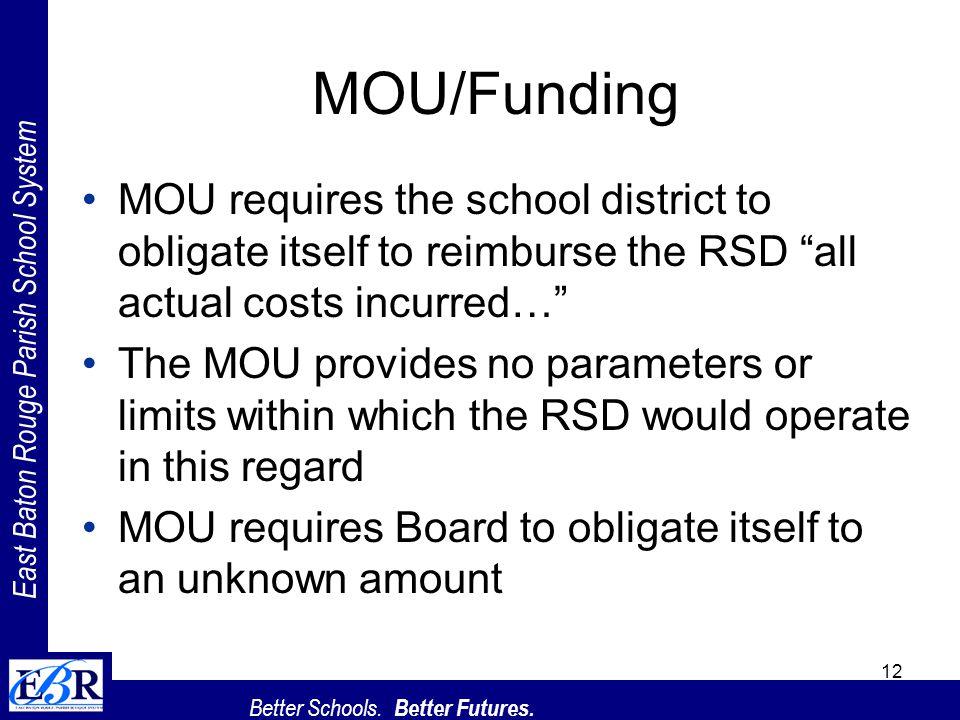 East Baton Rouge Parish School System Better Schools. Better Futures. 12 MOU/Funding MOU requires the school district to obligate itself to reimburse