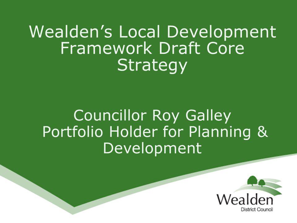 Wealden's Local Development Framework Draft Core Strategy Councillor Roy Galley Portfolio Holder for Planning & Development