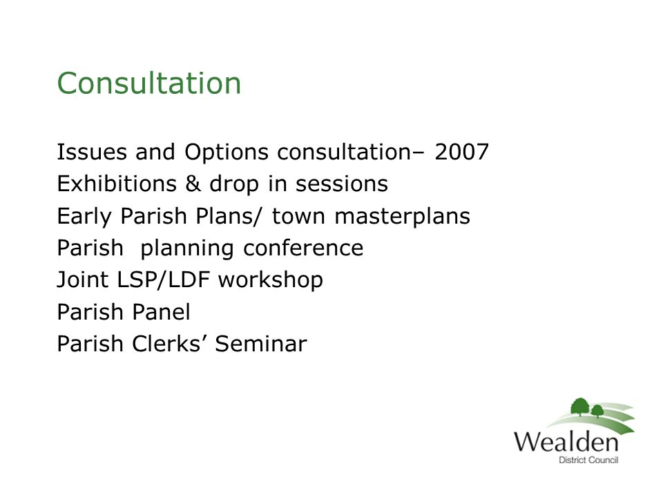 Consultation Issues and Options consultation– 2007 Exhibitions & drop in sessions Early Parish Plans/ town masterplans Parish planning conference Joint LSP/LDF workshop Parish Panel Parish Clerks' Seminar