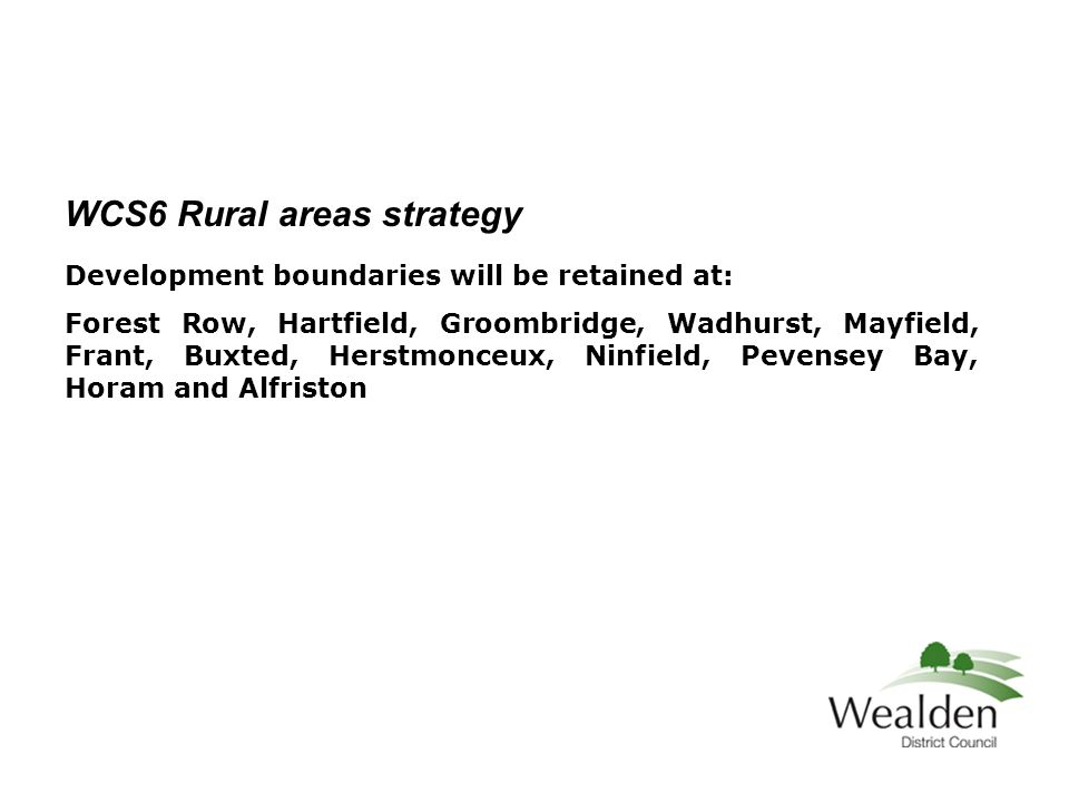 WCS6 Rural areas strategy Development boundaries will be retained at: Forest Row, Hartfield, Groombridge, Wadhurst, Mayfield, Frant, Buxted, Herstmonceux, Ninfield, Pevensey Bay, Horam and Alfriston