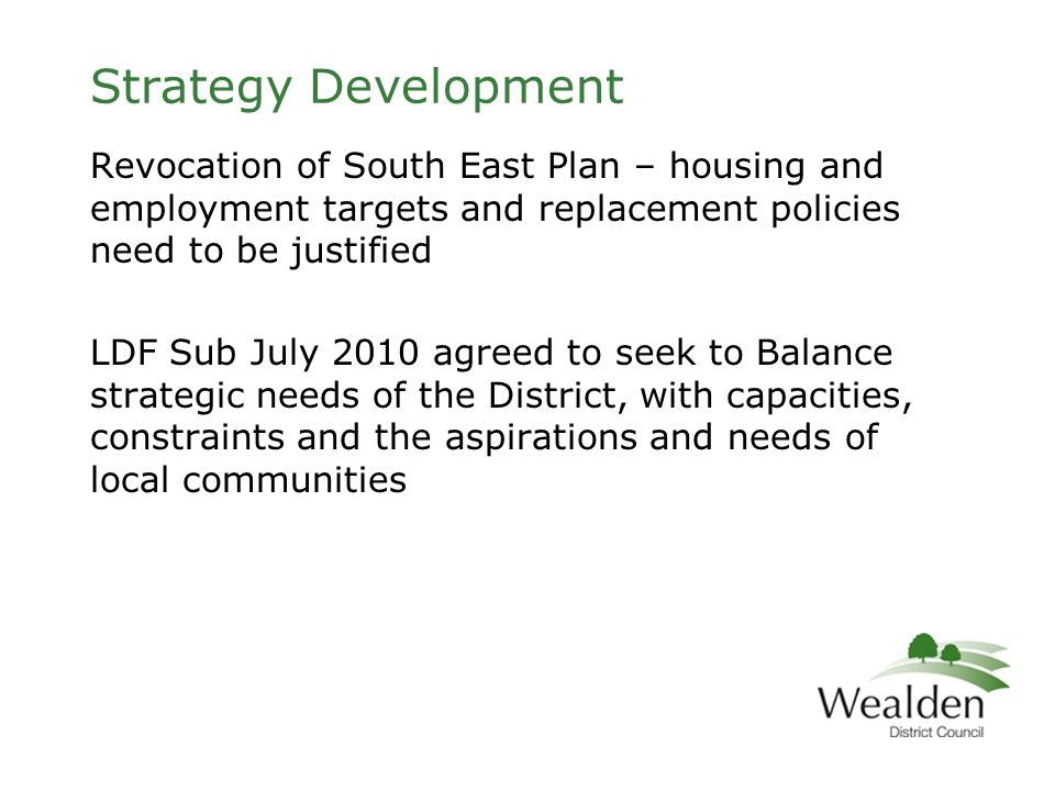 Strategy Development Revocation of South East Plan – housing and employment targets and replacement policies need to be justified LDF Sub July 2010 agreed to seek to Balance strategic needs of the District, with capacities, constraints and the aspirations and needs of local communities