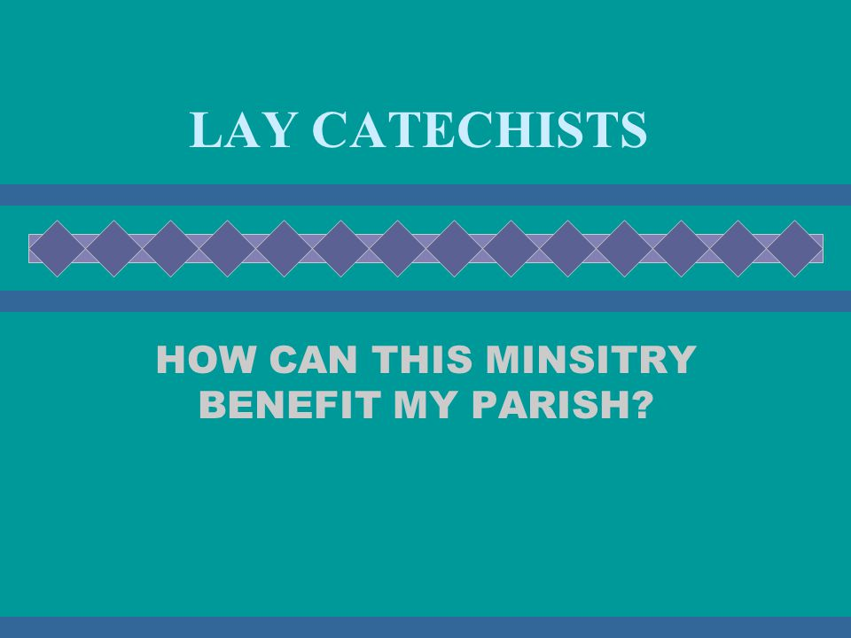 LAY CATECHISTS HOW CAN THIS MINSITRY BENEFIT MY PARISH