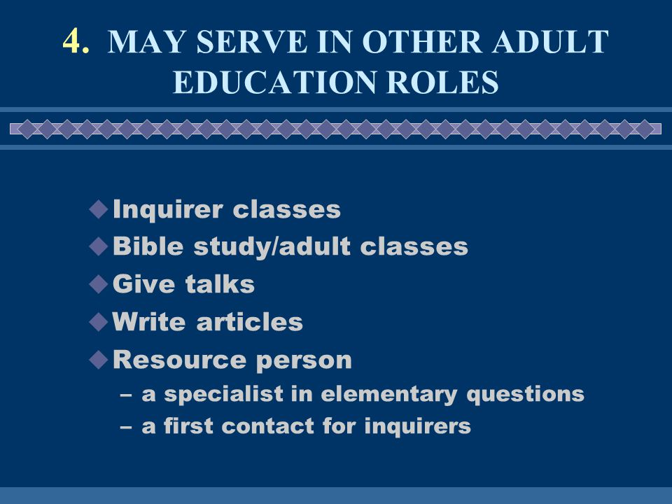4. MAY SERVE IN OTHER ADULT EDUCATION ROLES  Inquirer classes  Bible study/adult classes  Give talks  Write articles  Resource person –a speciali