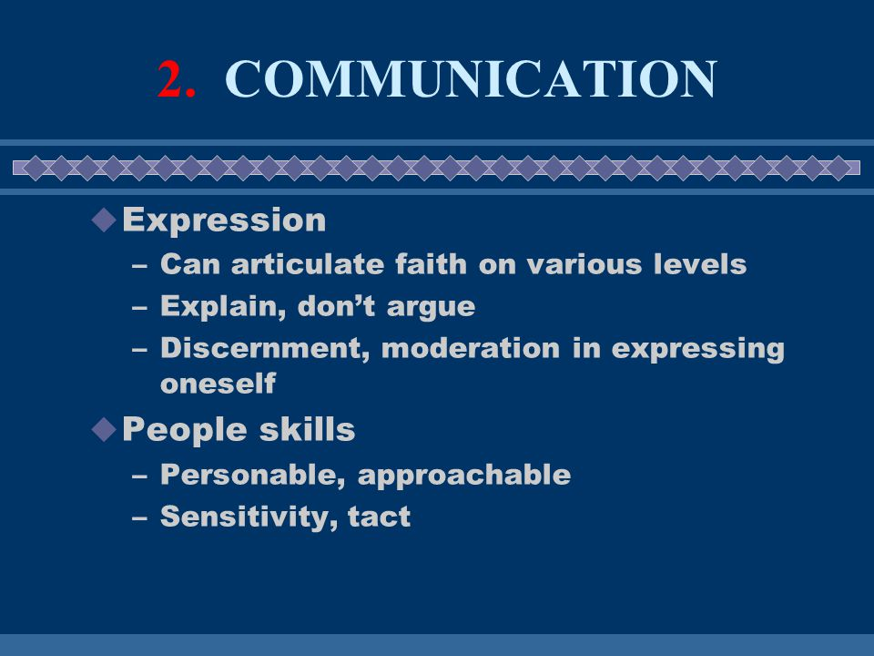 2. COMMUNICATION  Expression –Can articulate faith on various levels –Explain, don't argue –Discernment, moderation in expressing oneself  People sk