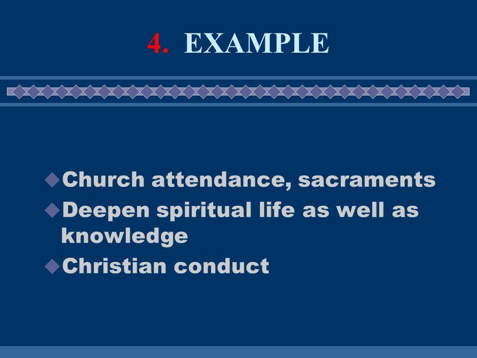 4. EXAMPLE  Church attendance, sacraments  Deepen spiritual life as well as knowledge  Christian conduct