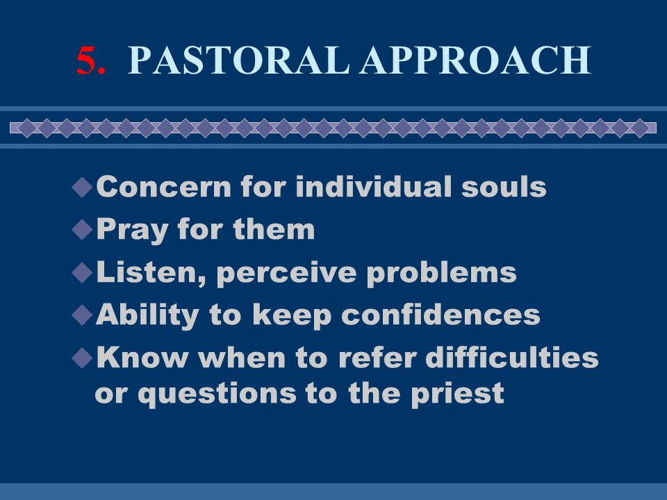 5. PASTORAL APPROACH  Concern for individual souls  Pray for them  Listen, perceive problems  Ability to keep confidences  Know when to refer dif