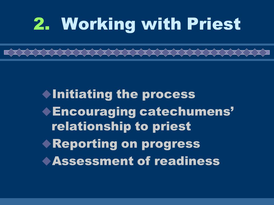 2. Working with Priest  Initiating the process  Encouraging catechumens' relationship to priest  Reporting on progress  Assessment of readiness
