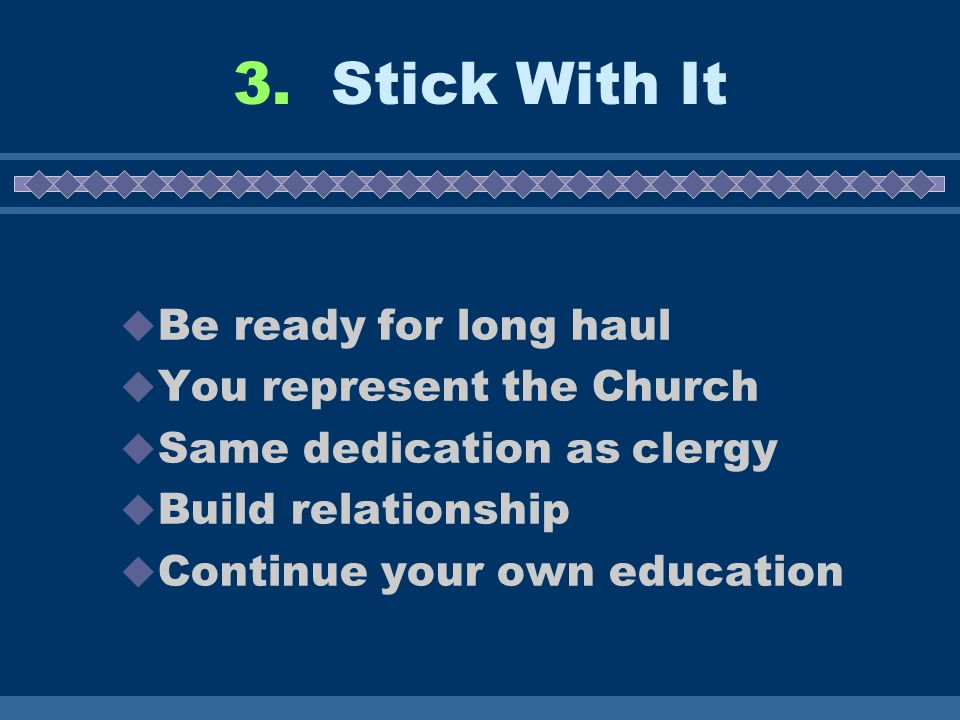 3. Stick With It  Be ready for long haul  You represent the Church  Same dedication as clergy  Build relationship  Continue your own education