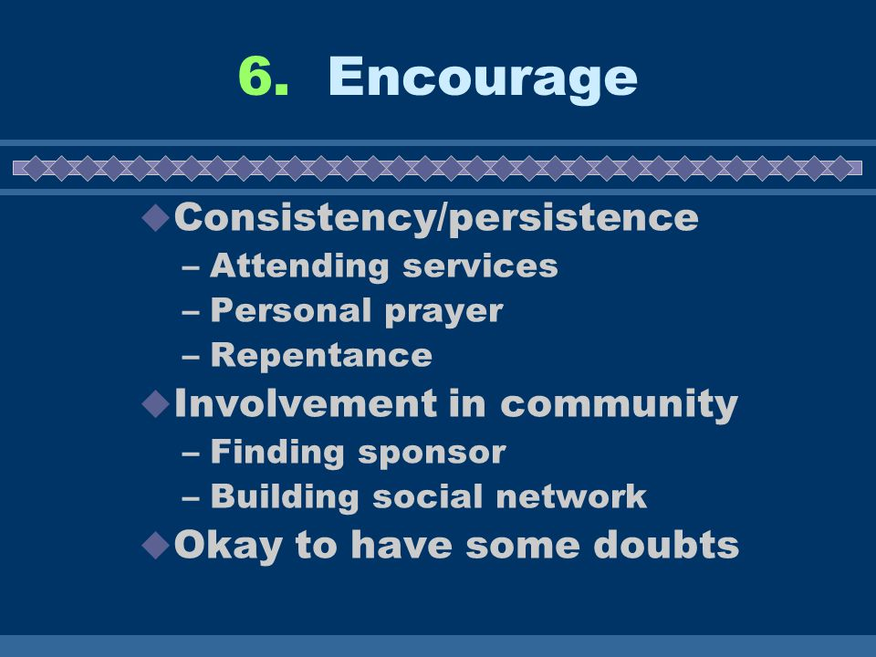 6. Encourage  Consistency/persistence –Attending services –Personal prayer –Repentance  Involvement in community –Finding sponsor –Building social n