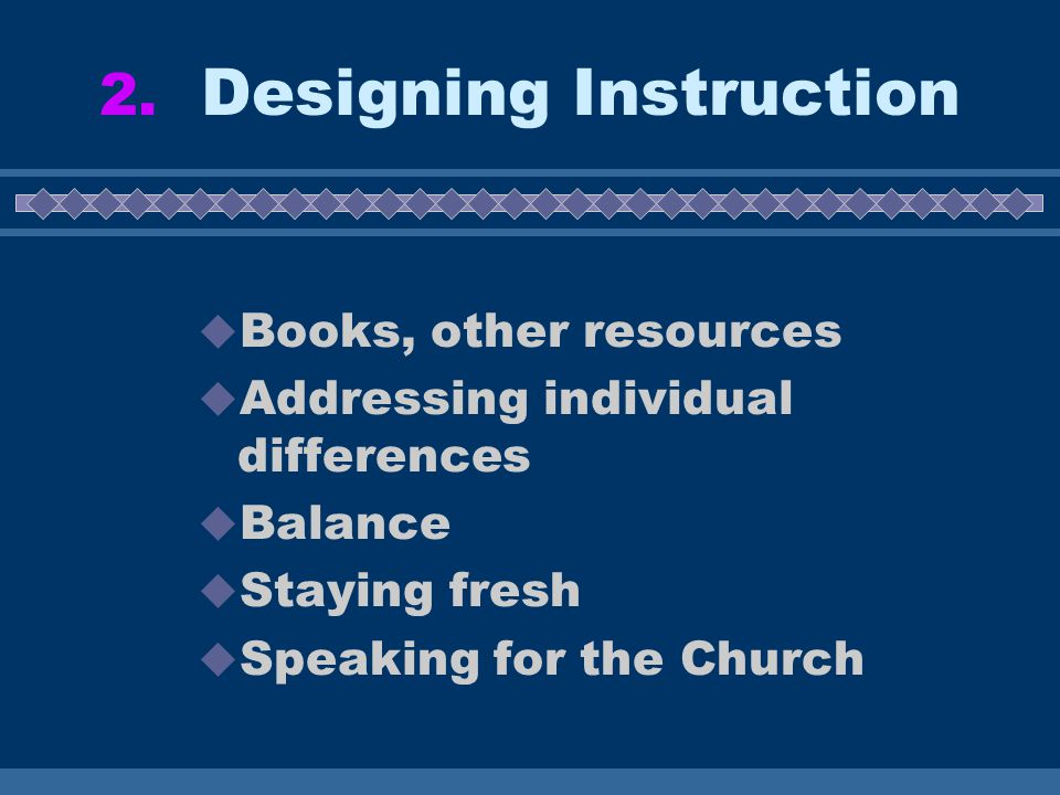2. Designing Instruction  Books, other resources  Addressing individual differences  Balance  Staying fresh  Speaking for the Church