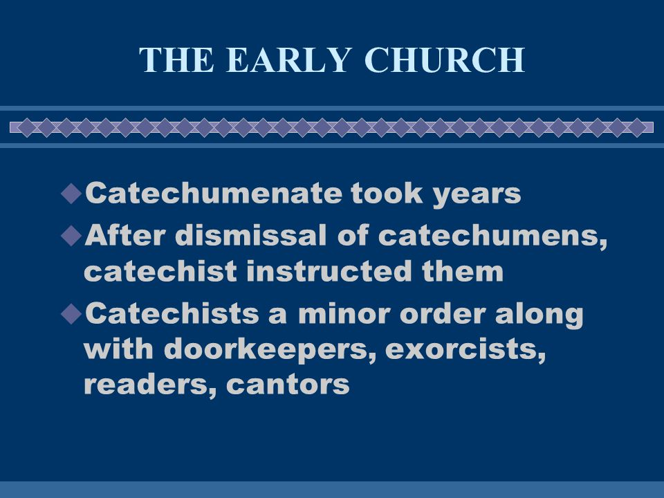 THE EARLY CHURCH  Catechumenate took years  After dismissal of catechumens, catechist instructed them  Catechists a minor order along with doorkeepers, exorcists, readers, cantors