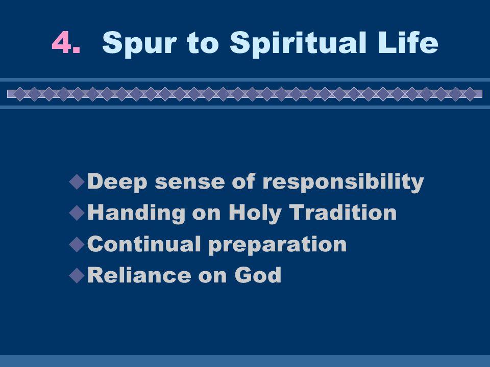 4. Spur to Spiritual Life  Deep sense of responsibility  Handing on Holy Tradition  Continual preparation  Reliance on God
