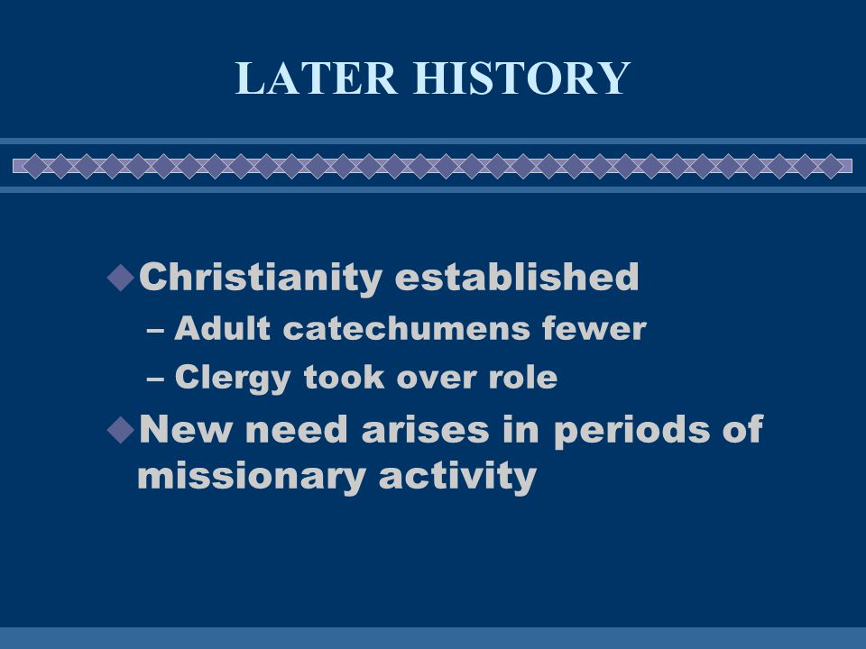 LATER HISTORY  Christianity established –Adult catechumens fewer –Clergy took over role  New need arises in periods of missionary activity