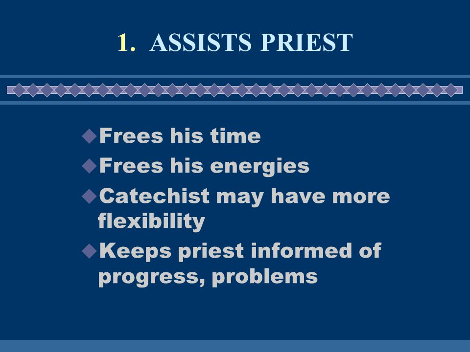 1. ASSISTS PRIEST  Frees his time  Frees his energies  Catechist may have more flexibility  Keeps priest informed of progress, problems