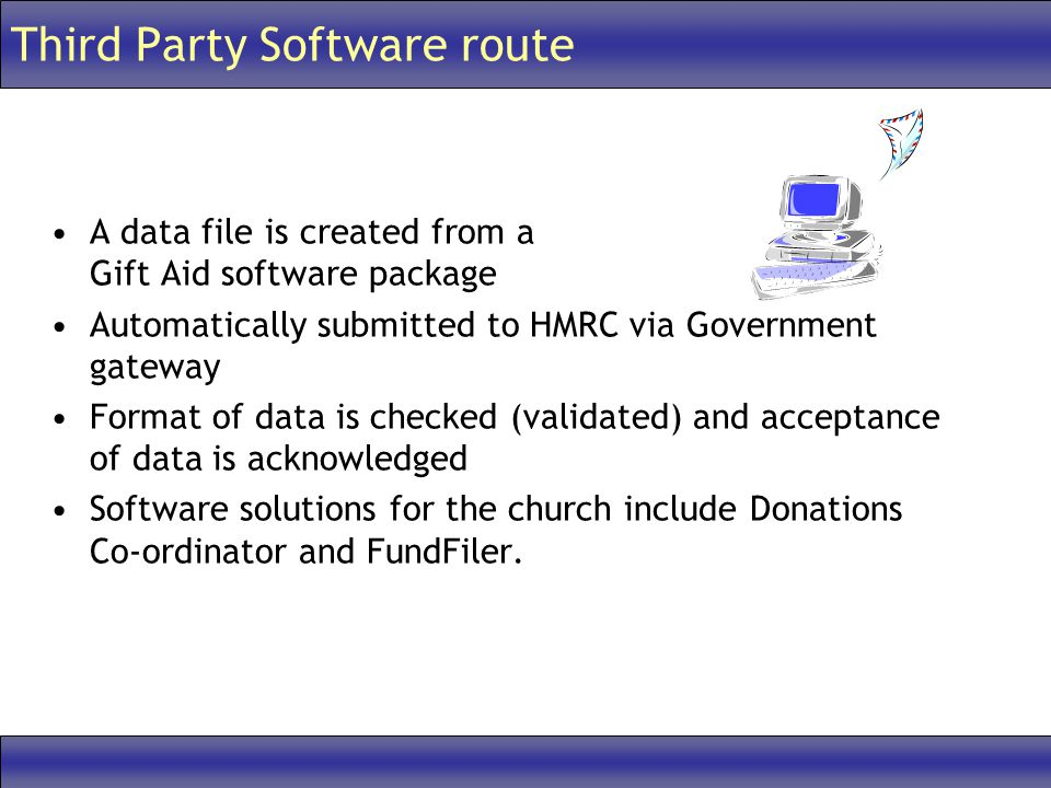 Third Party Software route A data file is created from a Gift Aid software package Automatically submitted to HMRC via Government gateway Format of data is checked (validated) and acceptance of data is acknowledged Software solutions for the church include Donations Co-ordinator and FundFiler.