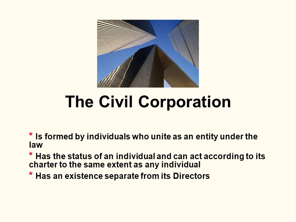 The Civil Corporation * Is formed by individuals who unite as an entity under the law * Has the status of an individual and can act according to its c
