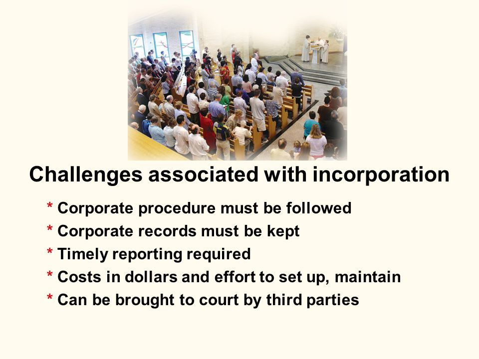 Challenges associated with incorporation * Corporate procedure must be followed * Corporate records must be kept * Timely reporting required * Costs i