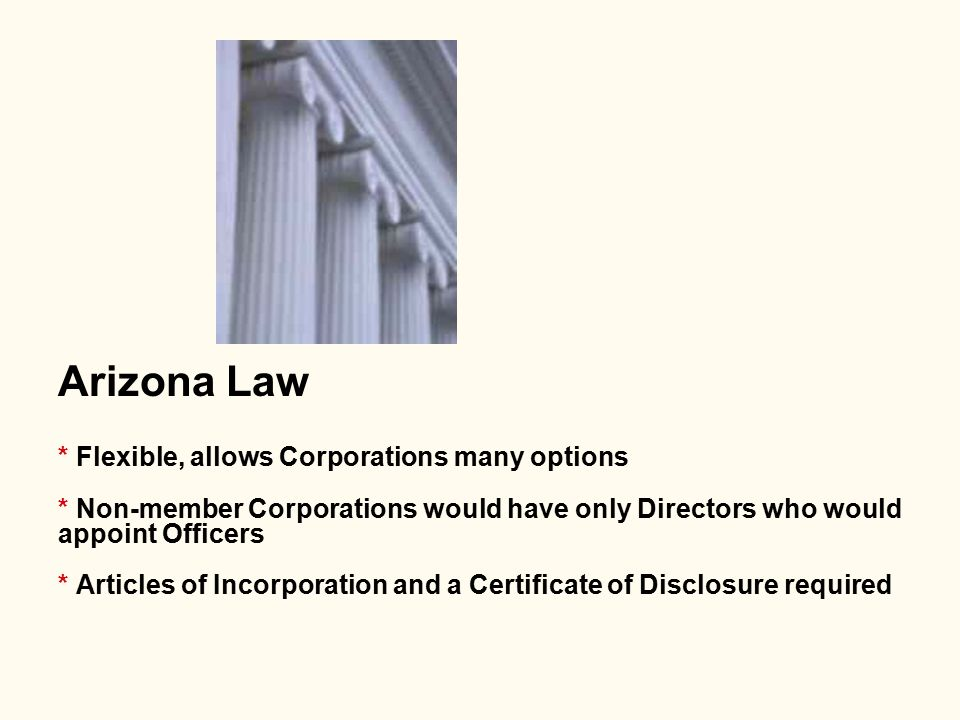 Arizona Law * Flexible, allows Corporations many options * Non-member Corporations would have only Directors who would appoint Officers * Articles of