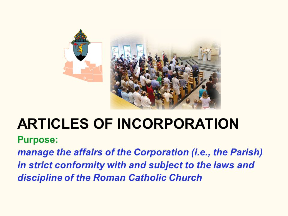 ARTICLES OF INCORPORATION Purpose: manage the affairs of the Corporation (i.e., the Parish) in strict conformity with and subject to the laws and disc