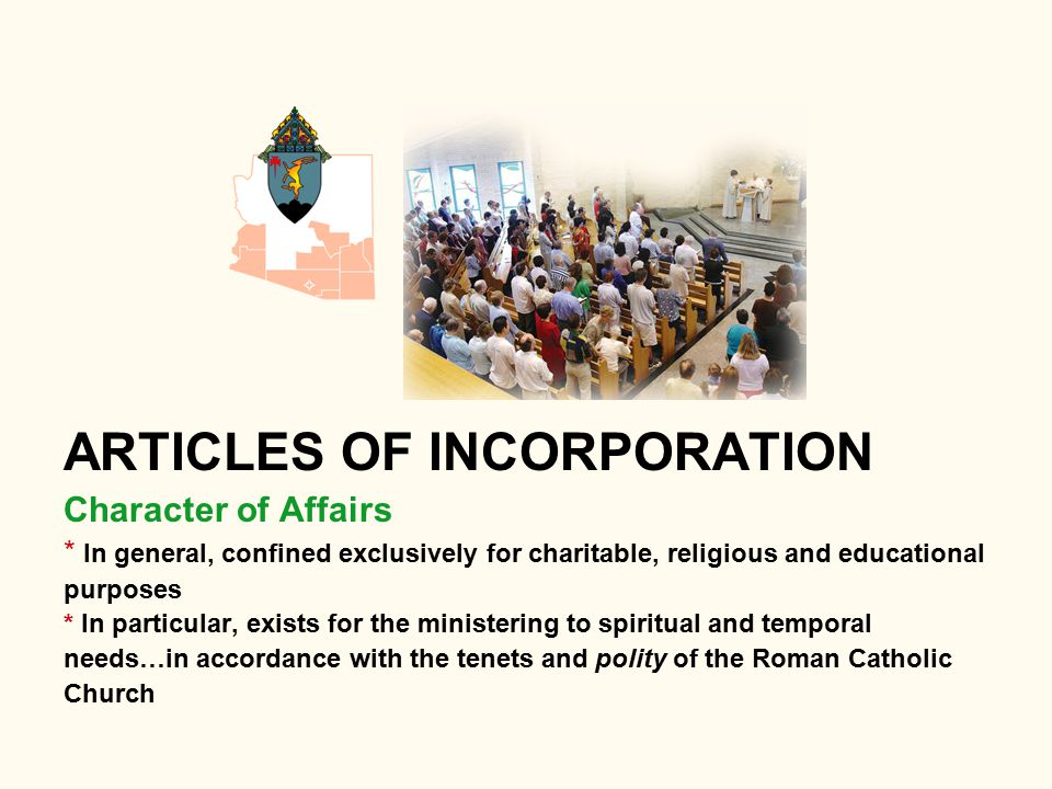 ARTICLES OF INCORPORATION Character of Affairs * In general, confined exclusively for charitable, religious and educational purposes * In particular, exists for the ministering to spiritual and temporal needs…in accordance with the tenets and polity of the Roman Catholic Church