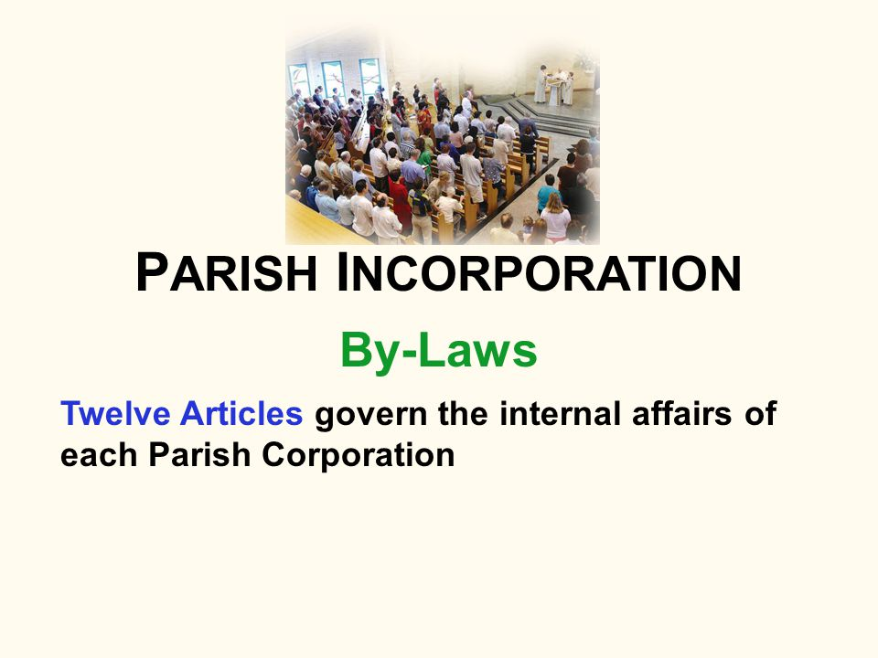 By-Laws P ARISH I NCORPORATION Twelve Articles govern the internal affairs of each Parish Corporation
