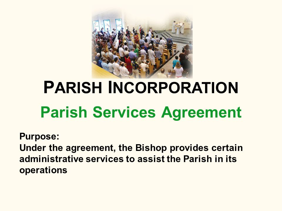 Parish Services Agreement P ARISH I NCORPORATION Purpose: Under the agreement, the Bishop provides certain administrative services to assist the Paris