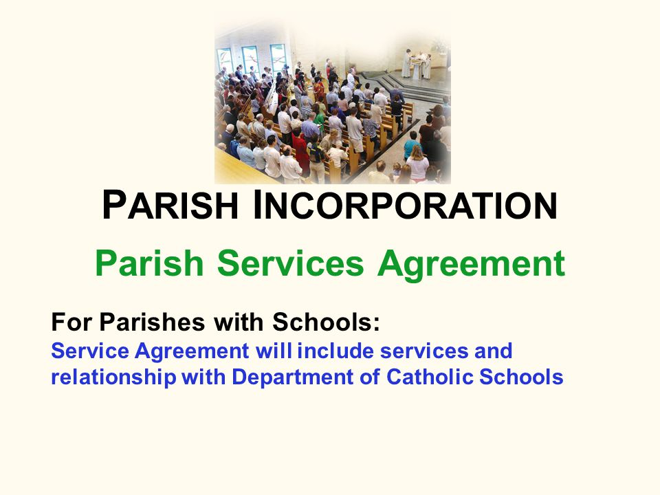 Parish Services Agreement P ARISH I NCORPORATION For Parishes with Schools: Service Agreement will include services and relationship with Department of Catholic Schools