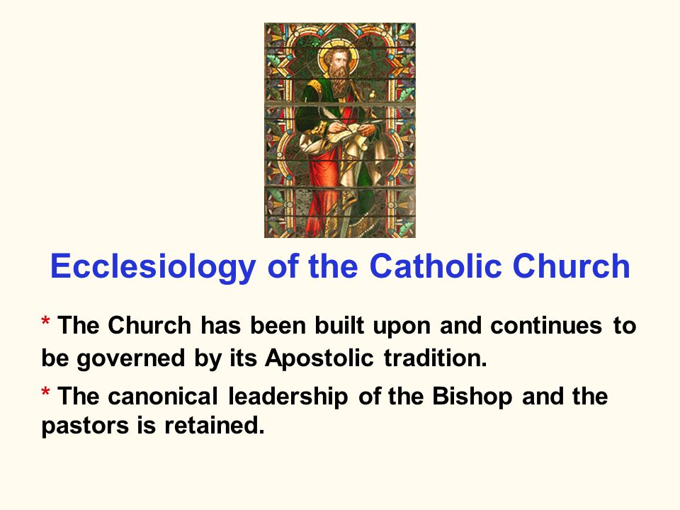 * The Church has been built upon and continues to be governed by its Apostolic tradition. * The canonical leadership of the Bishop and the pastors is