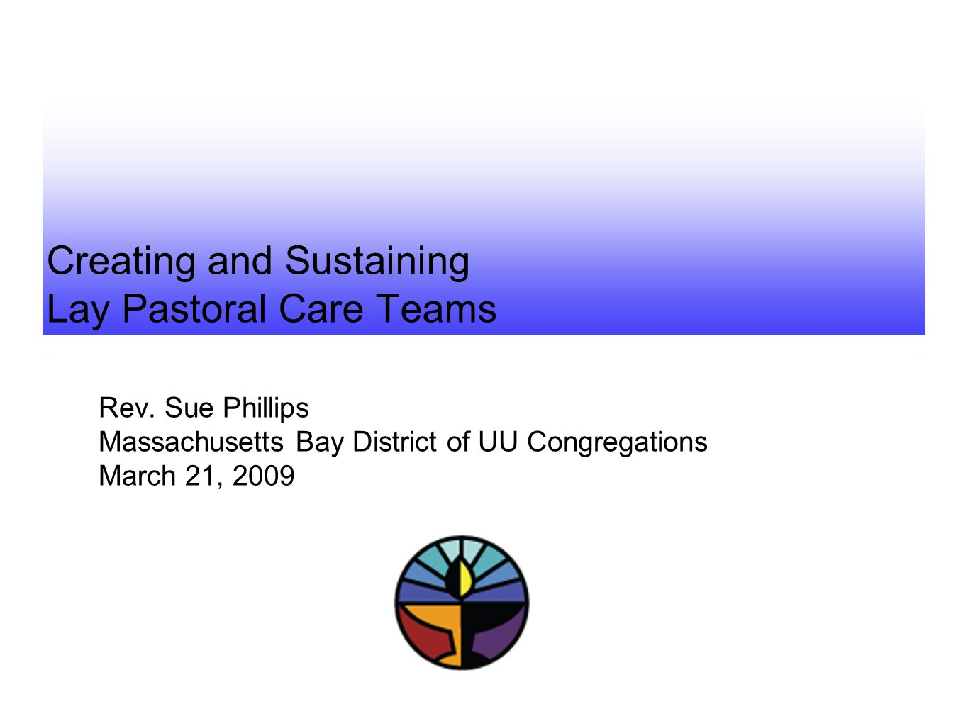 Creating and Sustaining Lay Pastoral Care Teams Rev. Sue Phillips Massachusetts Bay District of UU Congregations March 21, 2009