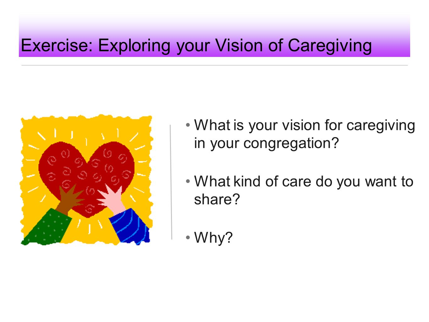 Exercise: Exploring your Vision of Caregiving What is your vision for caregiving in your congregation? What kind of care do you want to share? Why?