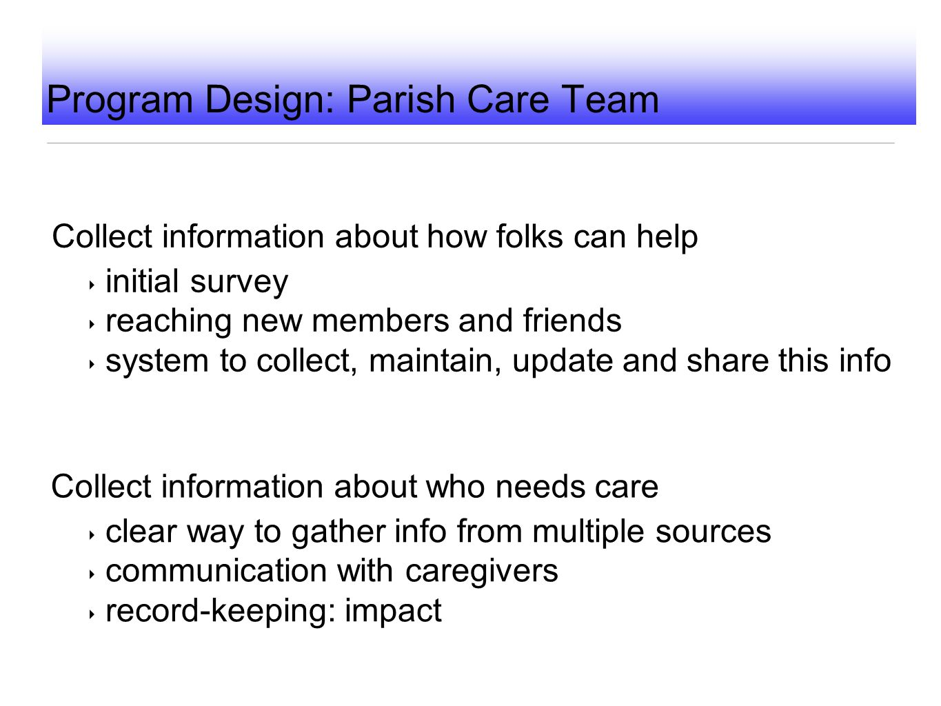 Program Design: Parish Care Team Collect information about how folks can help ‣ initial survey ‣ reaching new members and friends ‣ system to collect,
