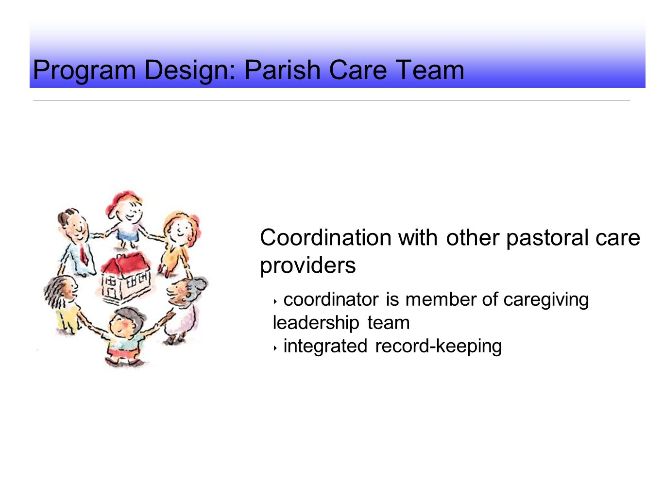 Program Design: Parish Care Team Coordination with other pastoral care providers ‣ coordinator is member of caregiving leadership team ‣ integrated re