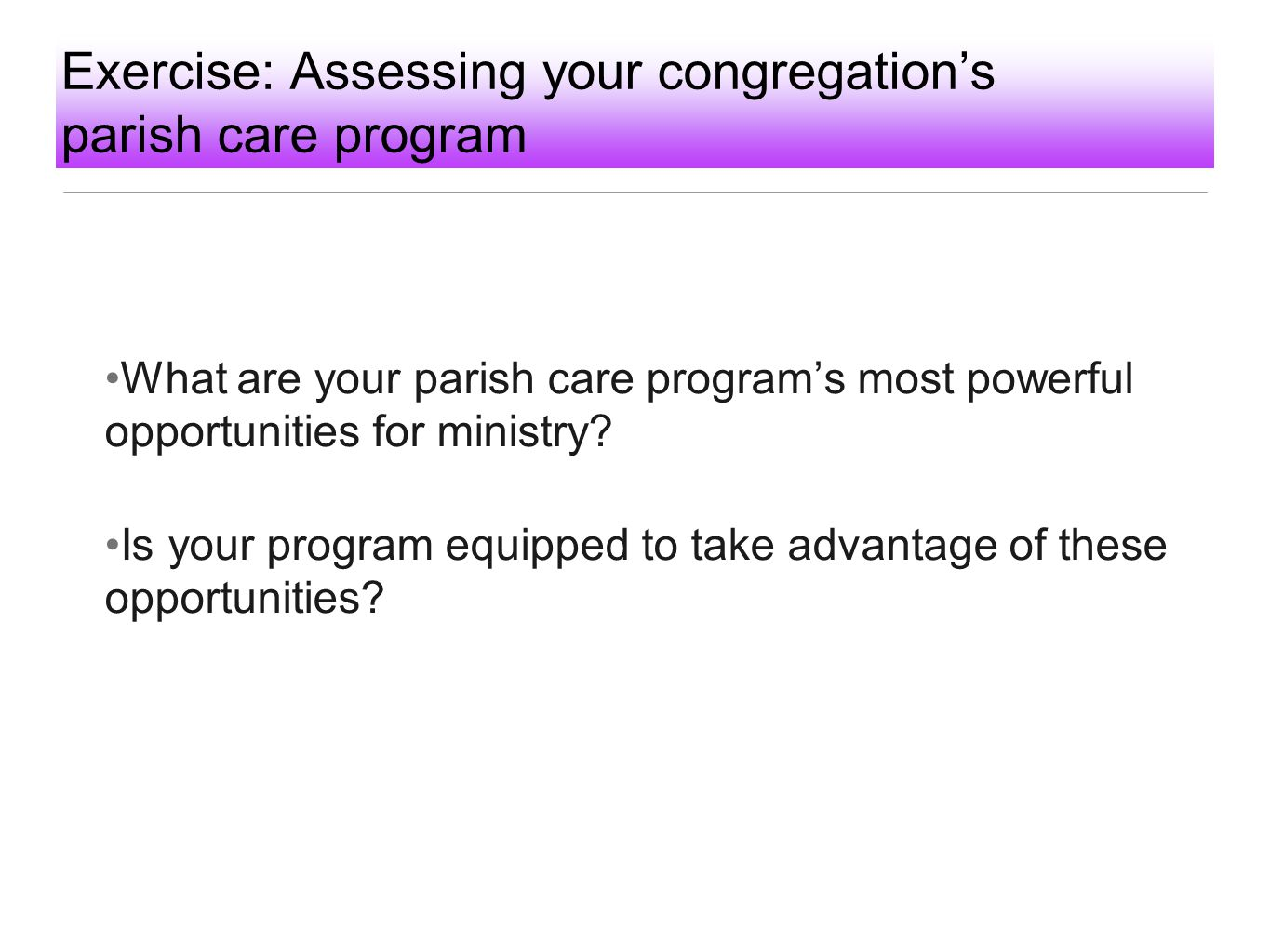 Exercise: Assessing your congregation's parish care program What are your parish care program's most powerful opportunities for ministry? Is your prog