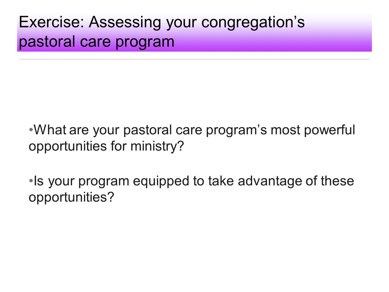 Exercise: Assessing your congregation's pastoral care program What are your pastoral care program's most powerful opportunities for ministry? Is your