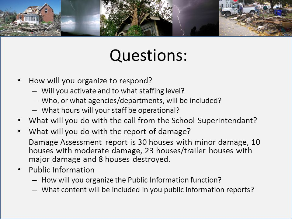 Questions: How will you organize to respond? – Will you activate and to what staffing level? – Who, or what agencies/departments, will be included? –