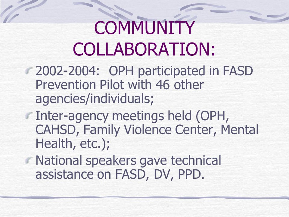 COMMUNITY COLLABORATION: 2002-2004: OPH participated in FASD Prevention Pilot with 46 other agencies/individuals; Inter-agency meetings held (OPH, CAHSD, Family Violence Center, Mental Health, etc.); National speakers gave technical assistance on FASD, DV, PPD.