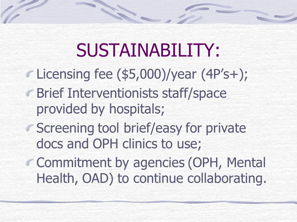 SUSTAINABILITY: Licensing fee ($5,000)/year (4P's+); Brief Interventionists staff/space provided by hospitals; Screening tool brief/easy for private d