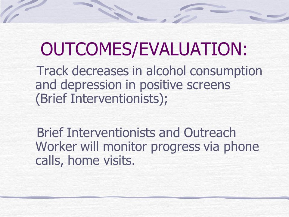 OUTCOMES/EVALUATION: Track decreases in alcohol consumption and depression in positive screens (Brief Interventionists); Brief Interventionists and Ou
