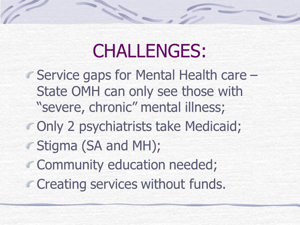 CHALLENGES: Service gaps for Mental Health care – State OMH can only see those with severe, chronic mental illness; Only 2 psychiatrists take Medicaid; Stigma (SA and MH); Community education needed; Creating services without funds.