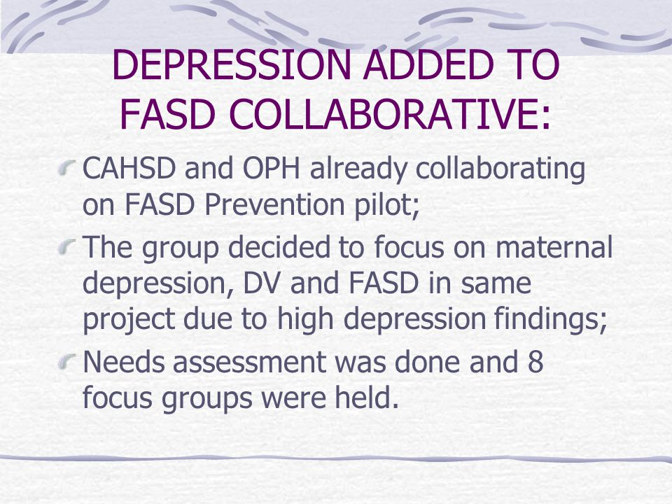 DEPRESSION ADDED TO FASD COLLABORATIVE: CAHSD and OPH already collaborating on FASD Prevention pilot; The group decided to focus on maternal depression, DV and FASD in same project due to high depression findings; Needs assessment was done and 8 focus groups were held.