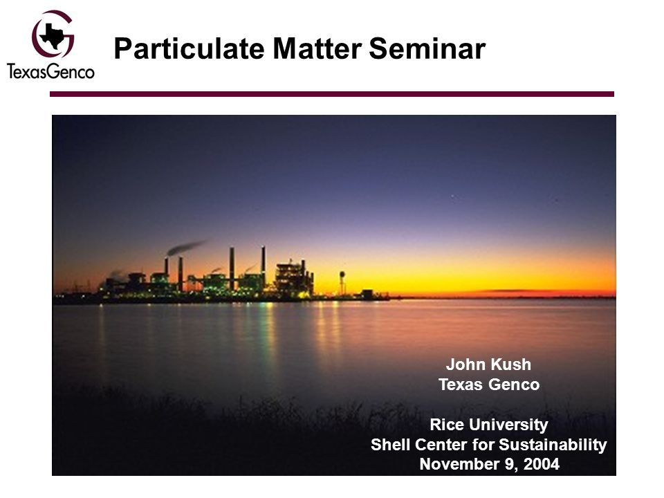 Particulate Matter Seminar John Kush Texas Genco Rice University Shell Center for Sustainability November 9, 2004