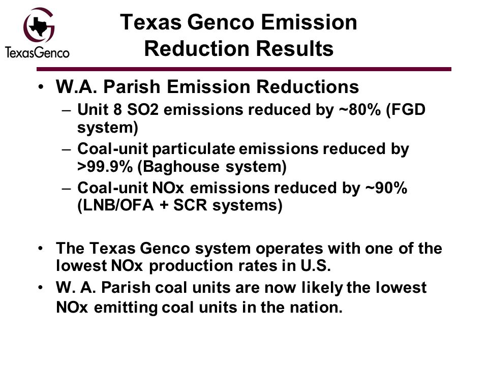 Texas Genco Emission Reduction Results W.A. Parish Emission Reductions –Unit 8 SO2 emissions reduced by ~80% (FGD system) –Coal-unit particulate emiss