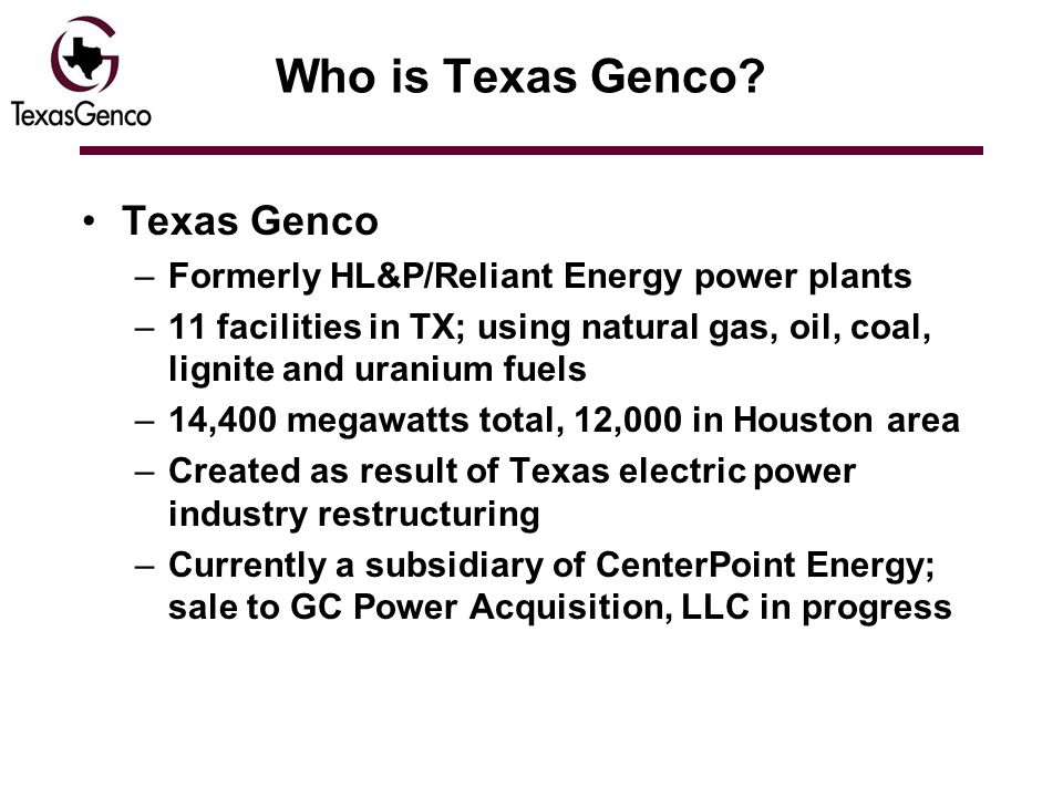 Who is Texas Genco? Texas Genco –Formerly HL&P/Reliant Energy power plants –11 facilities in TX; using natural gas, oil, coal, lignite and uranium fue