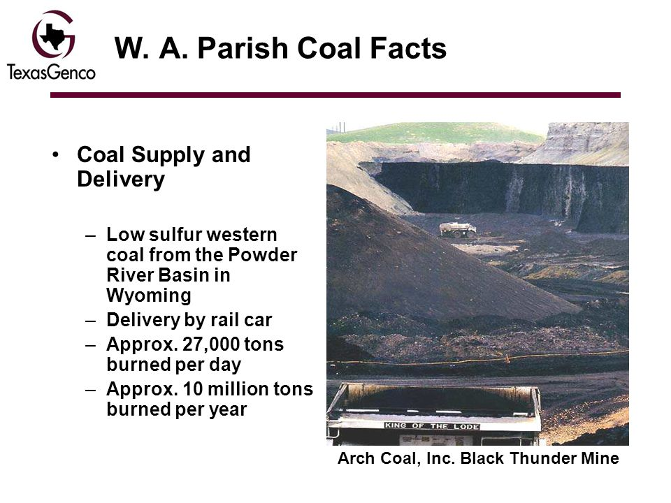 W. A. Parish Coal Facts Coal Supply and Delivery –Low sulfur western coal from the Powder River Basin in Wyoming –Delivery by rail car –Approx. 27,000