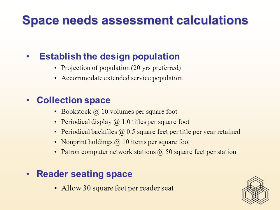 30 Space needs assessment calculations Establish the design population Projection of population (20 yrs preferred) Accommodate extended service population Collection space Bookstock @ 10 volumes per square foot Periodical display @ 1.0 titles per square foot Periodical backfiles @ 0.5 square feet per title per year retained Nonprint holdings @ 10 items per square foot Patron computer network stations @ 50 square feet per station Reader seating space Allow 30 square feet per reader seat