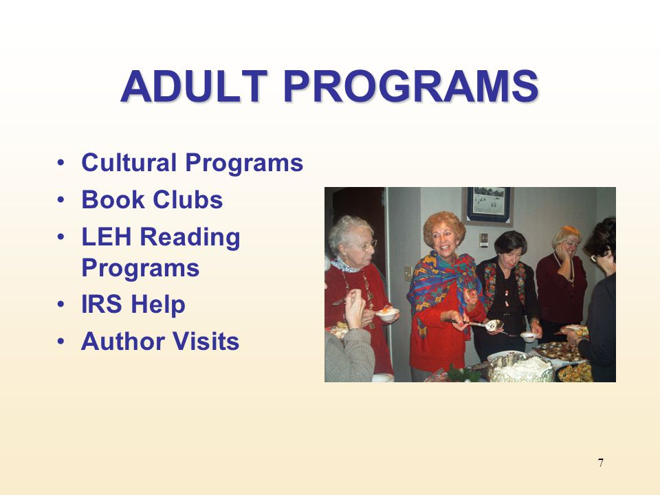 7 ADULT PROGRAMS Cultural Programs Book Clubs LEH Reading Programs IRS Help Author Visits