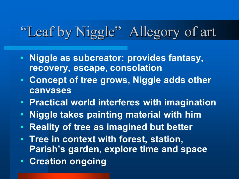 """""""Leaf by Niggle"""" Allegory of art Niggle as subcreator: provides fantasy, recovery, escape, consolation Concept of tree grows, Niggle adds other canvas"""