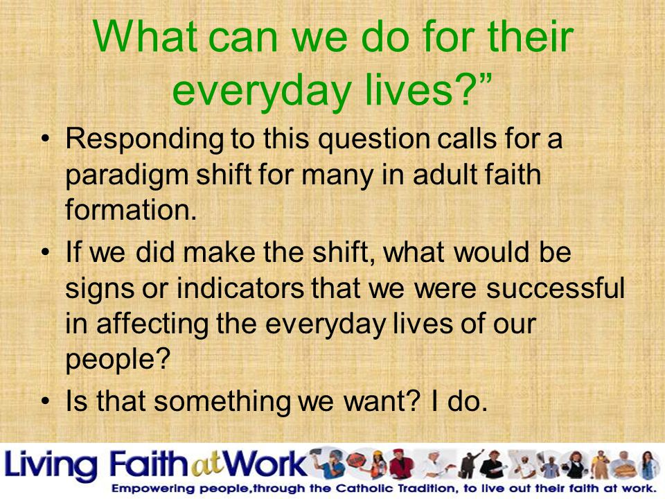 What can we do for their everyday lives Responding to this question calls for a paradigm shift for many in adult faith formation.