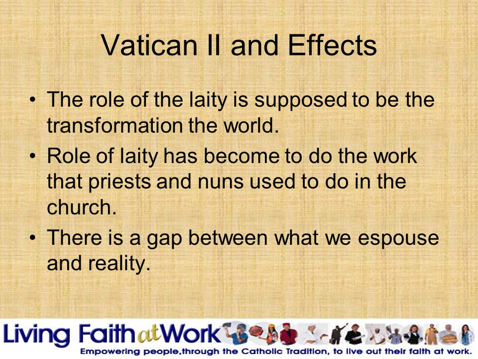 Vatican II and Effects The role of the laity is supposed to be the transformation the world.