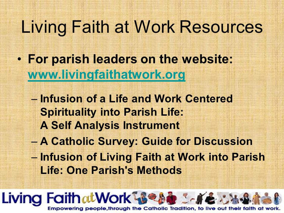 Living Faith at Work Resources For parish leaders on the website: www.livingfaithatwork.org www.livingfaithatwork.org –Infusion of a Life and Work Centered Spirituality into Parish Life: A Self Analysis Instrument –A Catholic Survey: Guide for Discussion –Infusion of Living Faith at Work into Parish Life: One Parish s Methods